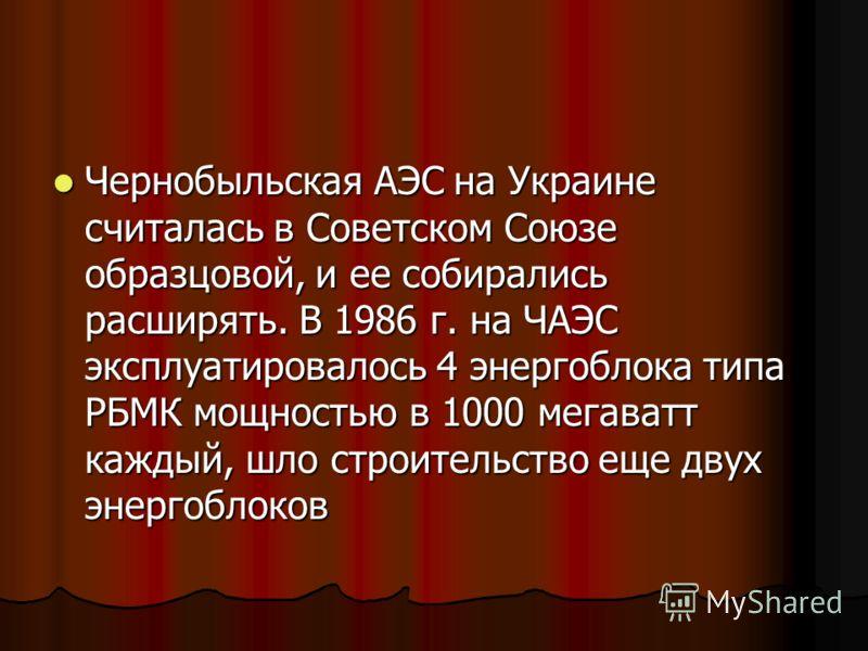 Чернобыльская АЭС на Украине считалась в Советском Союзе образцовой, и ее собирались расширять. В 1986 г. на ЧАЭС эксплуатировалось 4 энергоблока типа РБМК мощностью в 1000 мегаватт каждый, шло строительство еще двух энергоблоков Чернобыльская АЭС на