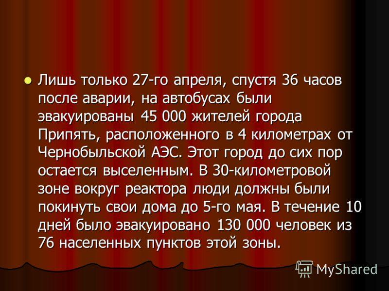 Лишь только 27-го апреля, спустя 36 часов после аварии, на автобусах были эвакуированы 45 000 жителей города Припять, расположенного в 4 километрах от Чернобыльской АЭС. Этот город до сих пор остается выселенным. В 30-километровой зоне вокруг реактор