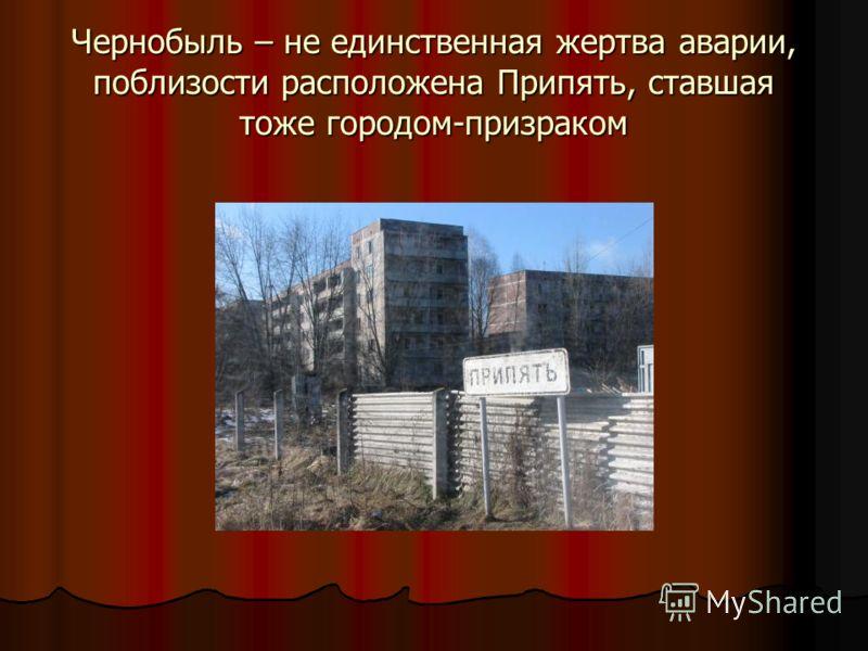 Чернобыль – не единственная жертва аварии, поблизости расположена Припять, ставшая тоже городом-призраком