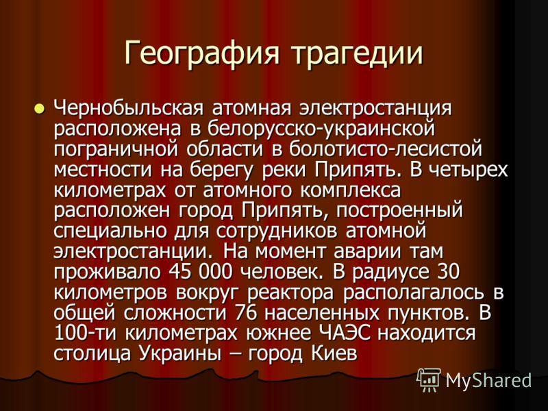 География трагедии Чернобыльская атомная электростанция расположена в белорусско-украинской пограничной области в болотисто-лесистой местности на берегу реки Припять. В четырех километрах от атомного комплекса расположен город Припять, построенный сп