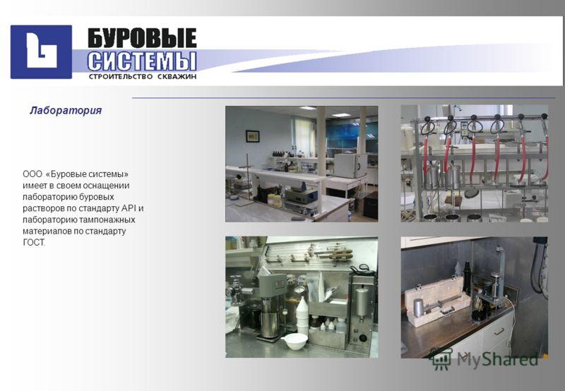 ООО «Буровые системы» имеет в своем оснащении лабораторию буровых растворов по стандарту АРI и лабораторию тампонажных материалов по стандарту ГОСТ. Лаборатория