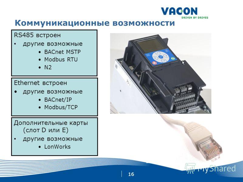 16 Коммуникационные возможности Ethernet встроен другие возможные BACnet/IP Modbus/TCP RS485 встроен другие возможные BACnet MSTP Modbus RTU N2 Дополнительные карты (слот D или E) другие возможные LonWorks