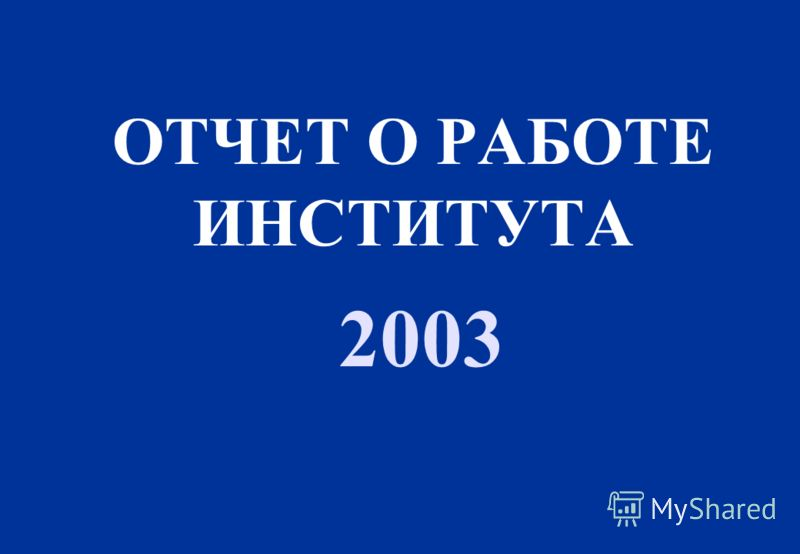 ОТЧЕТ О РАБОТЕ ИНСТИТУТА 2003