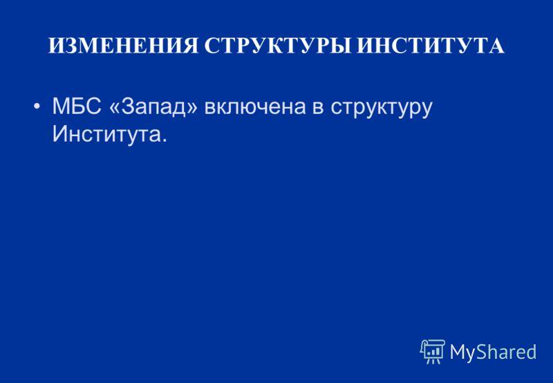 ИЗМЕНЕНИЯ СТРУКТУРЫ ИНСТИТУТА МБС «Запад» включена в структуру Института.