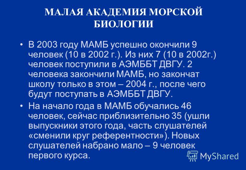 МАЛАЯ АКАДЕМИЯ МОРСКОЙ БИОЛОГИИ В 2003 году МАМБ успешно окончили 9 человек (10 в 2002 г.). Из них 7 (10 в 2002г.) человек поступили в АЭМББТ ДВГУ. 2 человека закончили МАМБ, но закончат школу только в этом – 2004 г., после чего будут поступать в АЭМ
