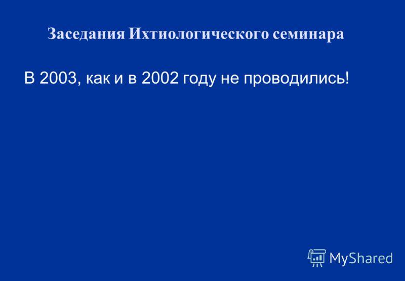 Заседания Ихтиологического семинара В 2003, как и в 2002 году не проводились!