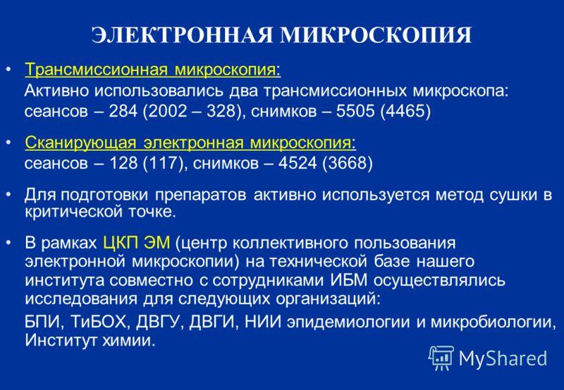 ЭЛЕКТРОННАЯ МИКРОСКОПИЯ Трансмиссионная микроскопия: Активно использовались два трансмиссионных микроскопа: сеансов – 284 (2002 – 328), снимков – 5505 (4465) Сканирующая электронная микроскопия: сеансов – 128 (117), снимков – 4524 (3668) Для подготов