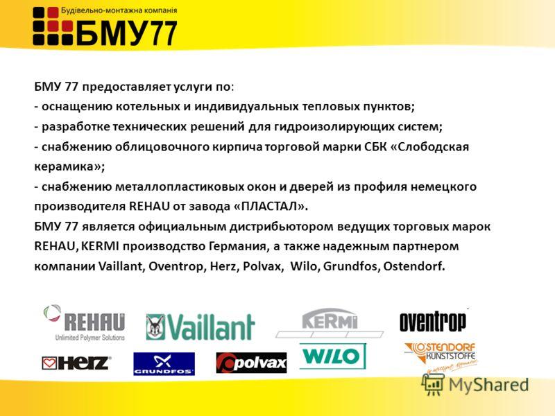 БМУ 77 предоставляет услуги по: - оснащению котельных и индивидуальных тепловых пунктов; - разработке технических решений для гидроизолирующих систем; - снабжению облицовочного кирпича торговой марки СБК «Слободская керамика»; - снабжению металлоплас