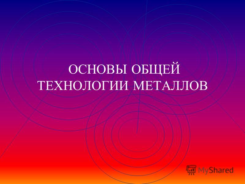 ОСНОВЫ ОБЩЕЙ ТЕХНОЛОГИИ МЕТАЛЛОВ