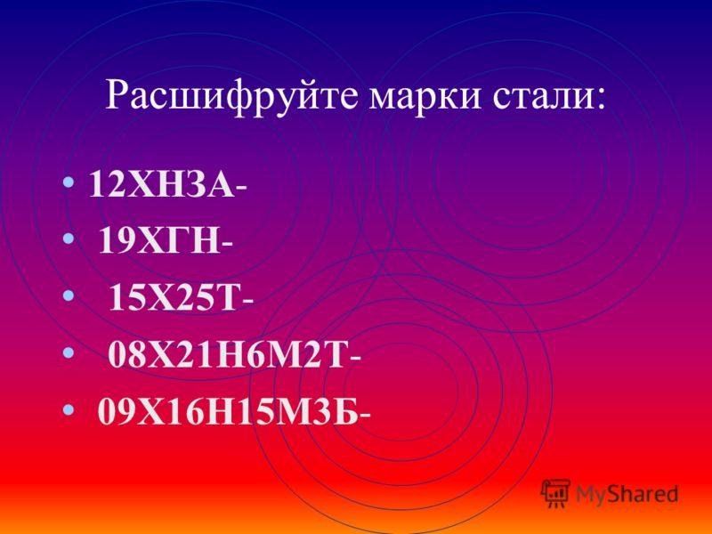 Расшифруйте марки стали: 12ХНЗА- 19ХГН- 15Х25Т- 08Х21Н6М2Т- 09Х16Н15М3Б-