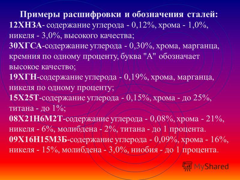 Примеры расшифровки и обозначения сталей: 12ХНЗА- содержание углерода - 0,12%, хрома - 1,0%, никеля - 3,0%, высокого качества; 30ХГСА-содержание углерода - 0,30%, хрома, марганца, кремния по одному проценту, буква