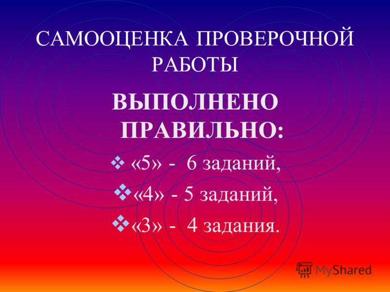 САМООЦЕНКА ПРОВЕРОЧНОЙ РАБОТЫ ВЫПОЛНЕНО ПРАВИЛЬНО: «5» - 6 заданий, «4» - 5 заданий, «3» - 4 задания.