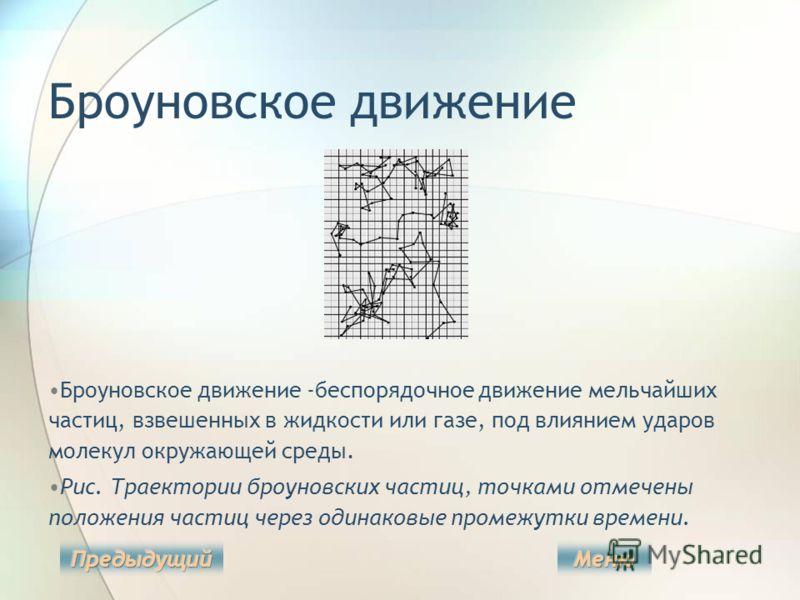 Броуновское движение Броуновское движение -беспорядочное движение мельчайших частиц, взвешенных в жидкости или газе, под влиянием ударов молекул окружающей среды. Рис. Траектории броуновских частиц, точками отмечены положения частиц через одинаковые