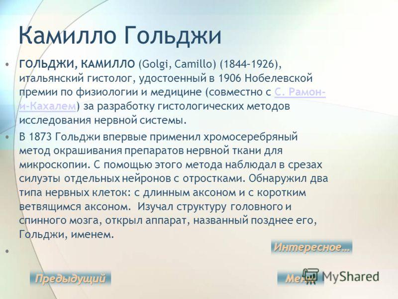 Камилло Гольджи ГОЛЬДЖИ, КАМИЛЛО (Golgi, Camillo) (1844–1926), итальянский гистолог, удостоенный в 1906 Нобелевской премии по физиологии и медицине (совместно с С. Рамон- и-Кахалем) за разработку гистологических методов исследования нервной системы.С