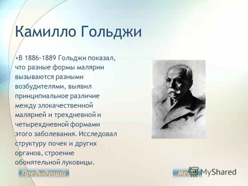Камилло Гольджи В 1886–1889 Гольджи показал, что разные формы малярии вызываются разными возбудителями, выявил принципиальное различие между злокачественной малярией и трехдневной и четырехдневной формами этого заболевания. Исследовал структуру почек
