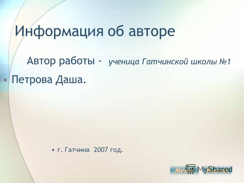 Информация об авторе Автор работы - ученица Гатчинской школы 1 Петрова Даша. г. Гатчина 2007 год.