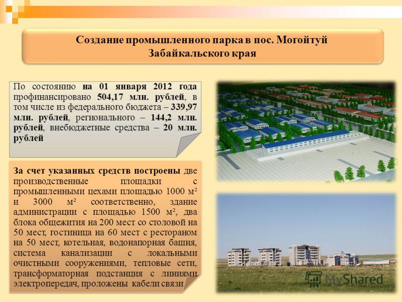 По состоянию на 01 января 2012 года профинансировано 504,17 млн. рублей, в том числе из федерального бюджета – 339,97 млн. рублей, регионального – 144,2 млн. рублей, внебюджетные средства – 20 млн. рублей За счет указанных средств построены две произ