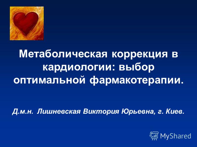 Метаболическая коррекция в кардиологии: выбор оптимальной фармакотерапии. Д.м.н. Лишневская Виктория Юрьевна, г. Киев.