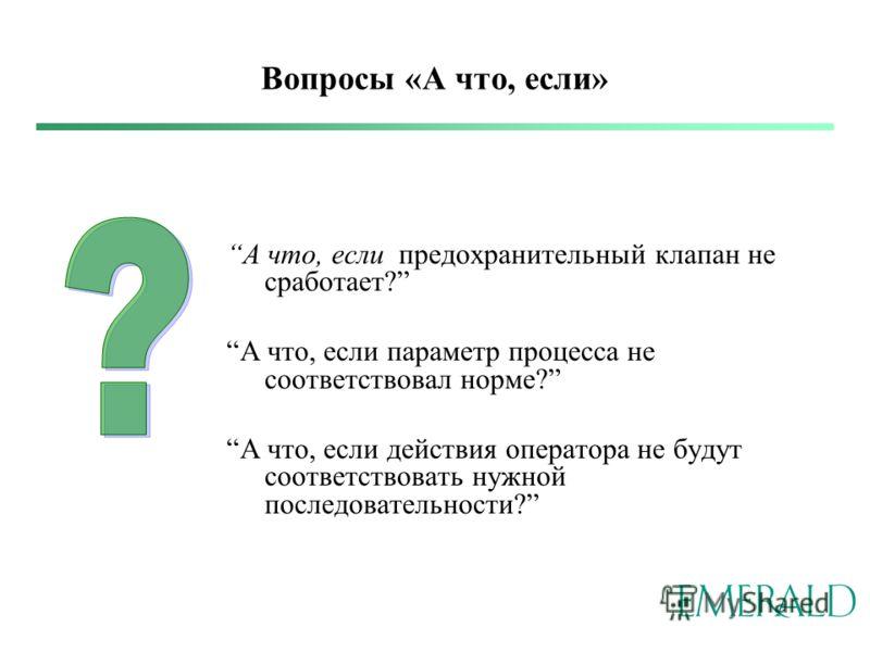 Вопросы «А что, если» А что, если предохранительный клапан не сработает? А что, если параметр процесса не соответствовал норме? А что, если действия оператора не будут соответствовать нужной последовательности?