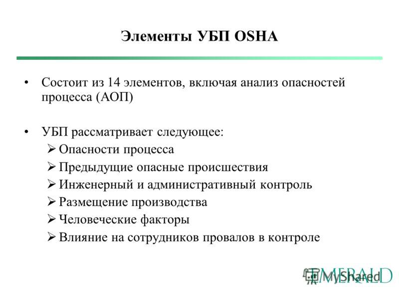 Элементы УБП OSHA Состоит из 14 элементов, включая анализ опасностей процесса (АОП) УБП рассматривает следующее: Опасности процесса Предыдущие опасные происшествия Инженерный и административный контроль Размещение производства Человеческие факторы Вл