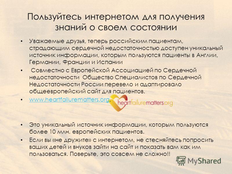 Пользуйтесь интернетом для получения знаний о своем состоянии Уважаемые друзья, теперь российским пациентам, страдающим сердечной недостаточностью доступен уникальный источник информации, которым пользуются пациенты в Англии, Германии, Франции и Испа