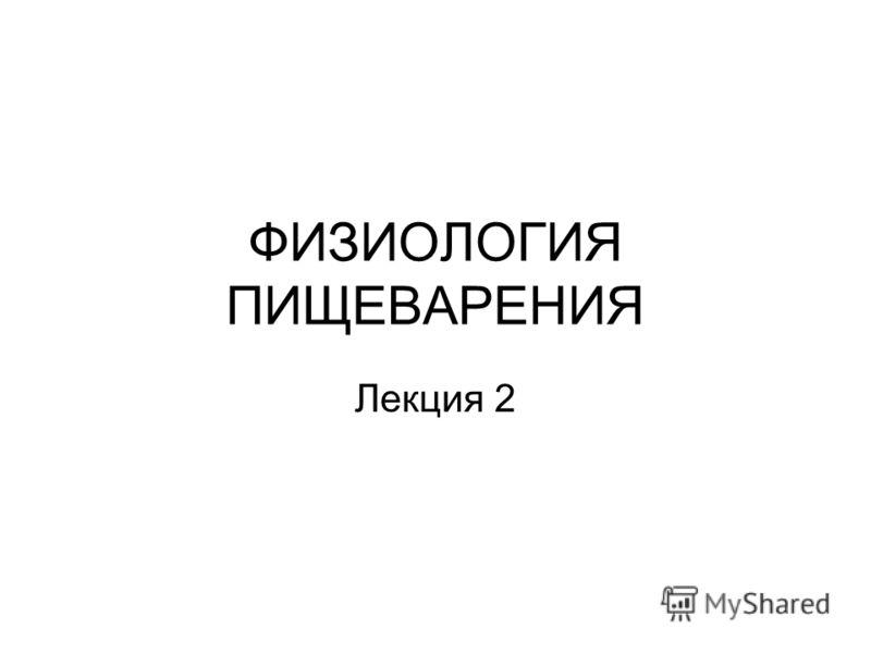 ФИЗИОЛОГИЯ ПИЩЕВАРЕНИЯ Лекция 2
