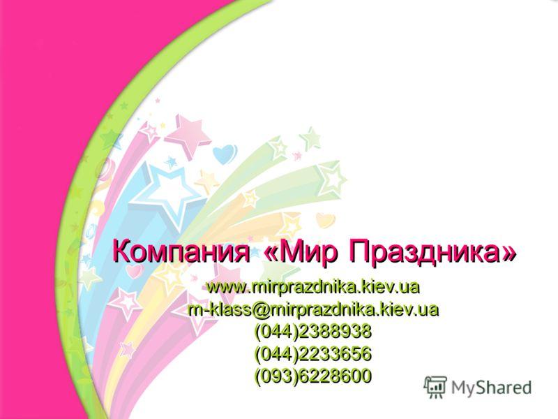 Компания «Мир Праздника» www.mirprazdnika.kiev.ua m-klass@mirprazdnika.kiev.ua (044)2388938 (044)2233656 (093)6228600 www.mirprazdnika.kiev.ua m-klass@mirprazdnika.kiev.ua (044)2388938 (044)2233656 (093)6228600