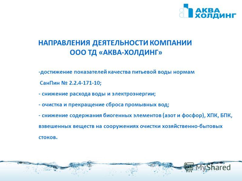 2 НАПРАВЛЕНИЯ ДЕЯТЕЛЬНОСТИ КОМПАНИИ ООО ТД «АКВА-ХОЛДИНГ» -достижение показателей качества питьевой воды нормам СанПин 2.2.4-171-10; - снижение расхода воды и электроэнергии; - очистка и прекращение сброса промывных вод; - снижение содержания биогенн