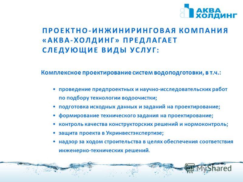 3 ПРОЕКТНО-ИНЖИНИРИНГОВАЯ КОМПАНИЯ «АКВА-ХОЛДИНГ» ПРЕДЛАГАЕТ СЛЕДУЮЩИЕ ВИДЫ УСЛУГ: Комплексное проектирование систем водоподготовки, в т.ч.: проведение предпроектных и научно-исследовательских работ по подбору технологии водоочистки; подготовка исход