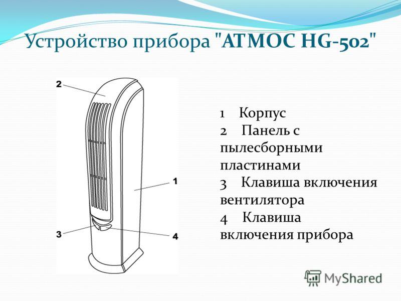 Устройство прибора АТМОС HG-502 1 Корпус 2 Панель с пылесборными пластинами 3 Клавиша включения вентилятора 4 Клавиша включения прибора