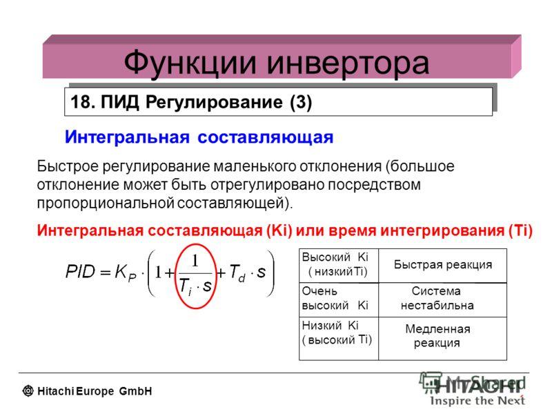 Hitachi Europe GmbH Функции инвертора 18. ПИД Регулирование (3) Интегральная составляющая Быстрое регулирование маленького отклонения (большое отклонение может быть отрегулировано посредством пропорциональной составляющей). Интегральная составляющая