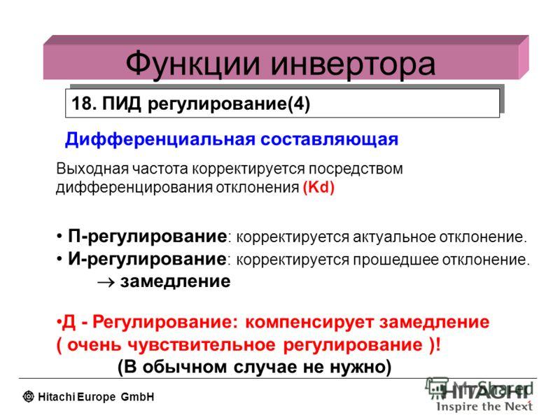 Hitachi Europe GmbH Функции инвертора 18. ПИД регулирование(4) Дифференциальная составляющая Выходная частота корректируется посредством дифференцирования отклонения (Kd) П-регулирование : корректируется актуальное отклонение. И-регулирование : корре