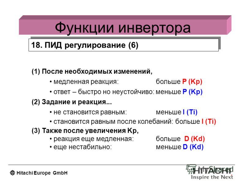 Hitachi Europe GmbH Функции инвертора 18. ПИД регулирование (6) (1) После необходимых изменений, медленная реакция: больше P (Kp) ответ – быстро но неустойчиво: меньше P (Kp) (2) Задание и реакция... не становится равным: меньше I (Ti) становится рав
