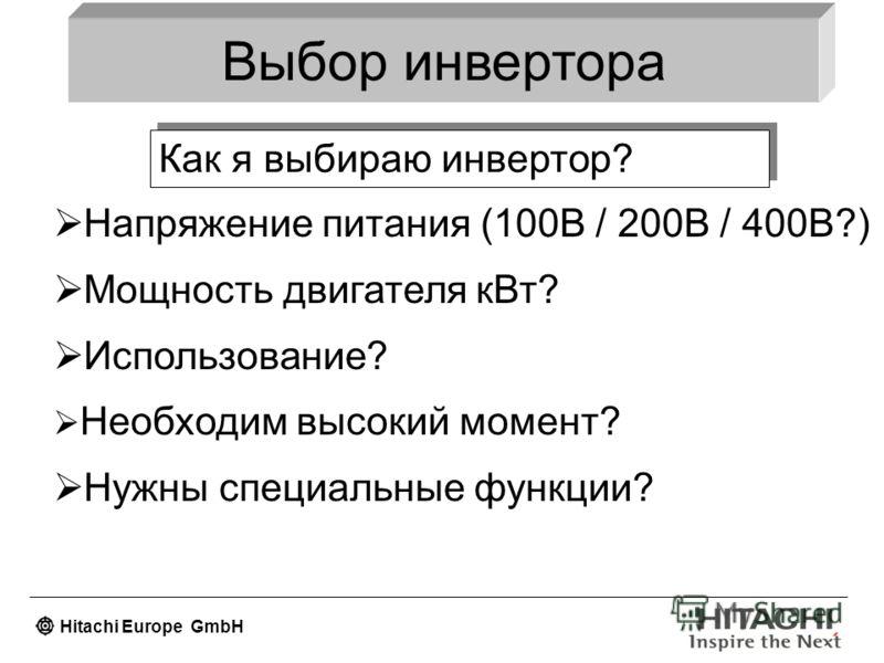 Hitachi Europe GmbH Выбор инвертора Как я выбираю инвертор? Напряжение питания (100В / 200В / 400В?) Мощность двигателя кВт? Использование? Необходим высокий момент? Нужны специальные функции?