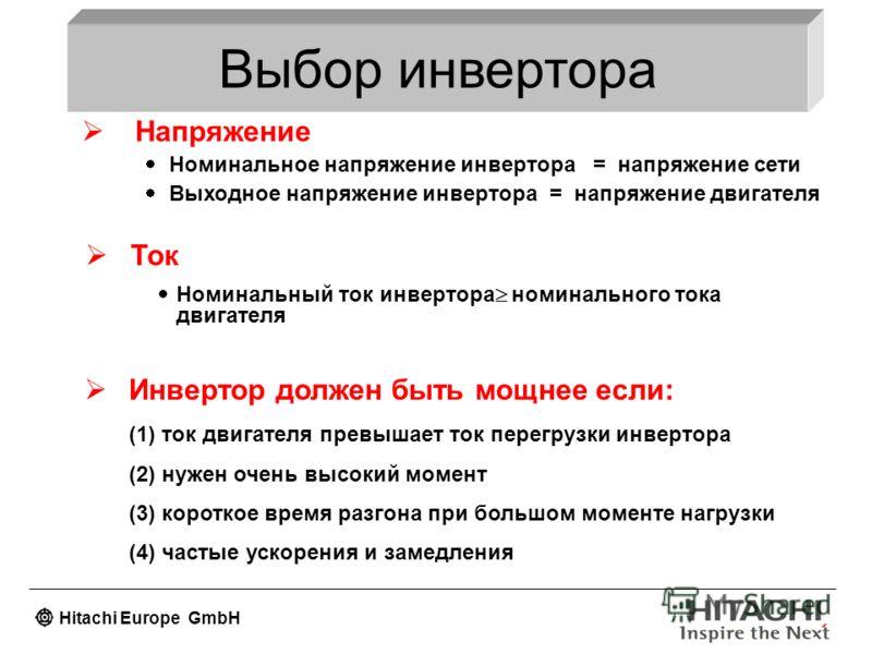 Hitachi Europe GmbH Выбор инвертора Напряжение Номинальное напряжение инвертора = напряжение сети Выходное напряжение инвертора = напряжение двигателя Ток Номинальный ток инвертора номинального тока двигателя Инвертор должен быть мощнее если: (1) ток