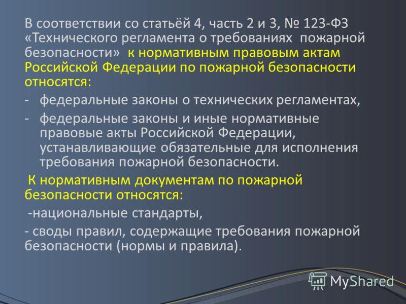 В соответствии со статьёй 4, часть 2 и 3, 123-ФЗ «Технического регламента о требованиях пожарной безопасности» к нормативным правовым актам Российской Федерации по пожарной безопасности относятся: -федеральные законы о технических регламентах, -федер