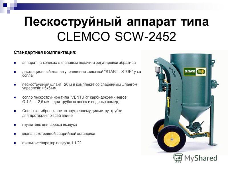 Пескоструйный аппарат типа CLEMCO SCW-2452 Стандартная комплектация: аппарат на колесах с клапаном подачи и регулировки абразива дистанционный клапан управления с кнопкой