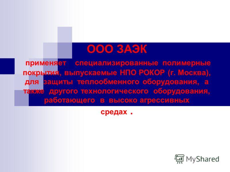 ООО ЗАЭК применяет специализированные полимерные покрытия, выпускаемые НПО РОКОР (г. Москва), для защиты теплообменного оборудования, а также другого технологического оборудования, работающего в высоко агрессивных средах.