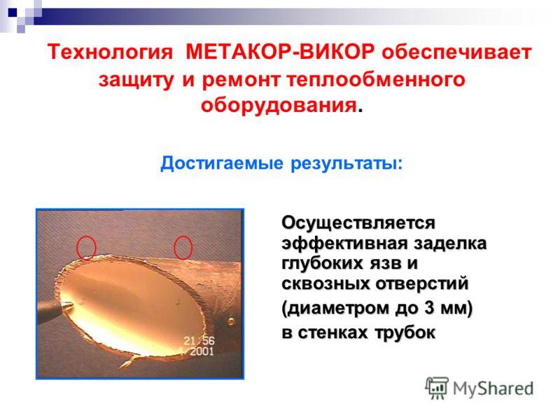 Технология МЕТАКОР-ВИКОР обеспечивает защиту и ремонт теплообменного оборудования. Достигаемые результаты: Осуществляется эффективная заделка глубоких язв и сквозных отверстий (диаметром до 3 мм) в стенках трубок