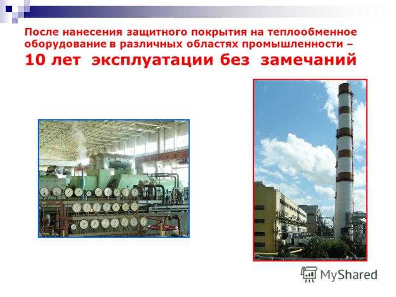 После нанесения защитного покрытия на теплообменное оборудование в различных областях промышленности – 10 лет эксплуатации без замечаний