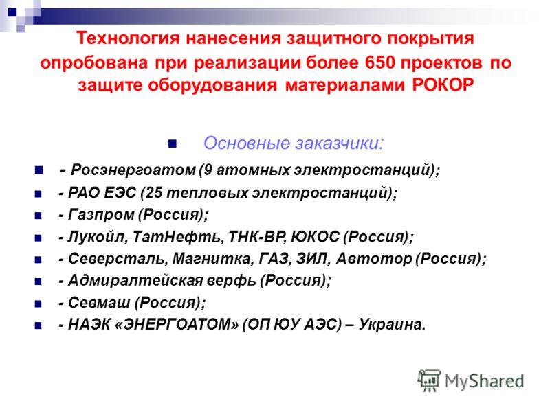 Технология нанесения защитного покрытия опробована при реализации более 650 проектов по защите оборудования материалами РОКОР Основные заказчики: - Росэнергоатом (9 атомных электростанций); - РАО ЕЭС (25 тепловых электростанций); - Газпром (Россия);