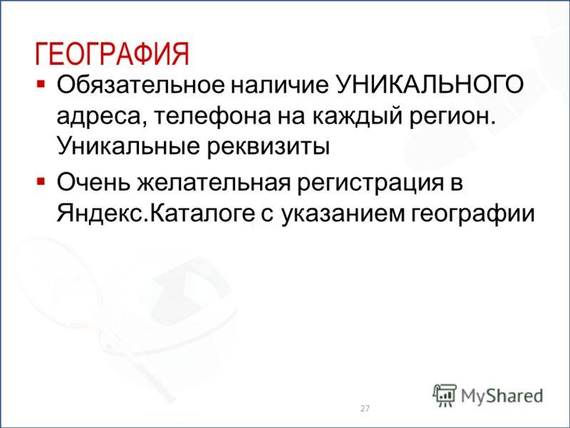 ГЕОГРАФИЯ Обязательное наличие УНИКАЛЬНОГО адреса, телефона на каждый регион. Уникальные реквизиты Очень желательная регистрация в Яндекс.Каталоге с указанием географии 27