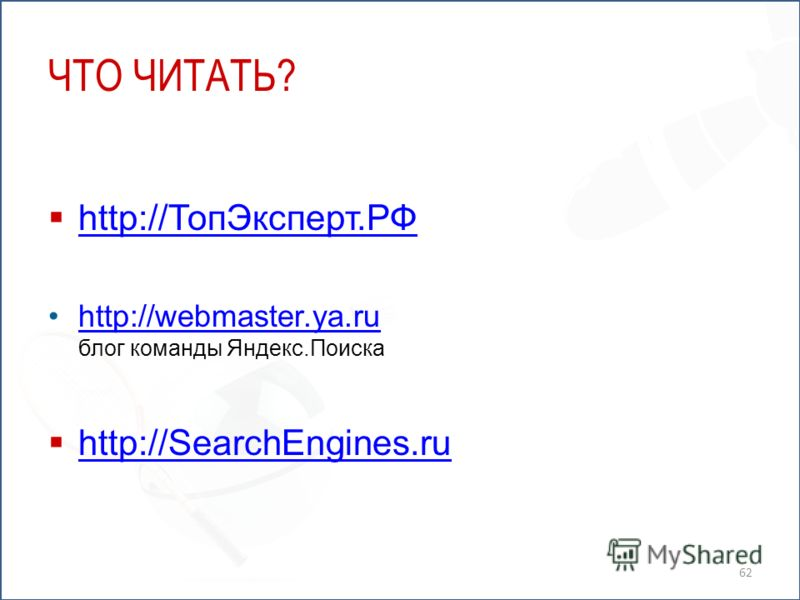 ЧТО ЧИТАТЬ? http://ТопЭксперт.РФ http://ТопЭксперт.РФ http://webmaster.ya.ru блог команды Яндекс.Поискаhttp://webmaster.ya.ru http://SearchEngines.ru 62