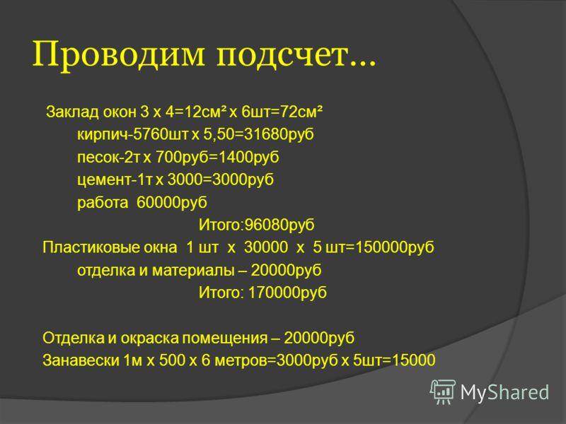 Проводим подсчет… Заклад окон 3 х 4=12см² х 6шт=72см² кирпич-5760шт х 5,50=31680руб песок-2т х 700руб=1400руб цемент-1т х 3000=3000руб работа 60000руб Итого:96080руб Пластиковые окна 1 шт х 30000 х 5 шт=150000руб отделка и материалы – 20000руб Итого: