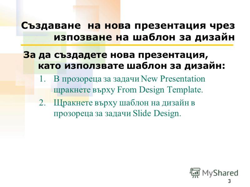 3 Създаване на нова презентация чрез изпозване на шаблон за дизайн За да създадете нова презентация, като използвате шаблон за дизайн: 1.В прозореца за задачи New Presentation щракнете върху From Design Template. 2.Щракнете върху шаблон на дизайн в п