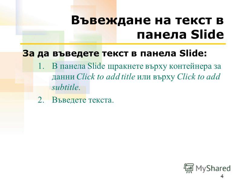 4 Въвеждане на текст в панела Slide За да въведете текст в панела Slide: 1.В панела Slide щракнете върху контейнера за данни Click to add title или върху Click to add subtitle. 2.Въведете текста.