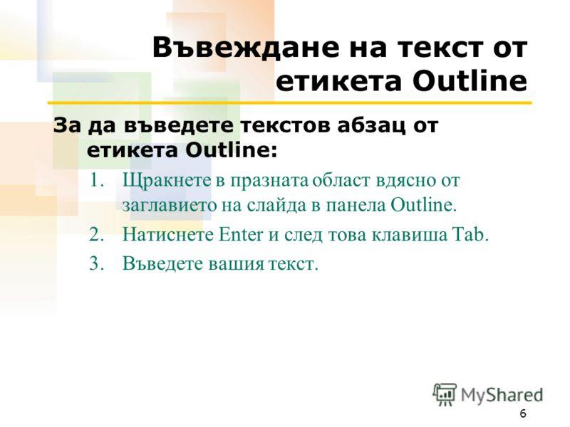 6 Въвеждане на текст от етикета Outline За да въведете текстов абзац от етикета Outline: 1.Щракнете в празната област вдясно от заглавието на слайда в панела Outline. 2.Натиснете Enter и след това клавиша Tab. 3.Въведете вашия текст.