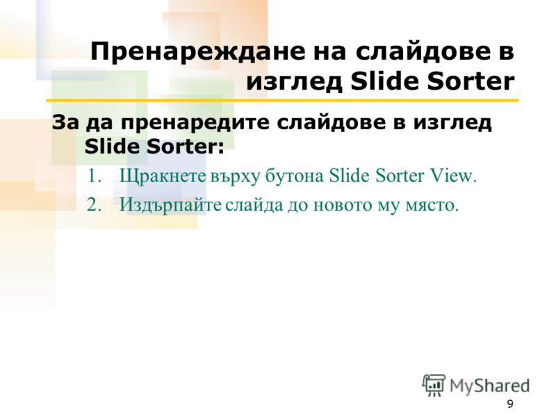 9 Пренареждане на слайдове в изглед Slide Sorter За да пренаредите слайдове в изглед Slide Sorter: 1.Щракнете върху бутона Slide Sorter View. 2.Издърпайте слайда до новото му място.