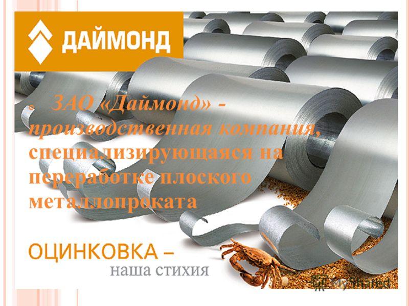 ЗАО «Даймонд» - производственная компания, специализирующаяся на переработке плоского металлопроката