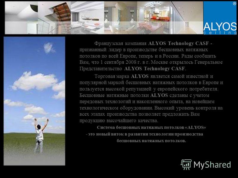Французская компания ALYOS Technology CASF - признанный лидер в производстве бесшовных натяжных потолков по всей Европе, теперь и в России. Рады сообщить Вам, что 1 сентября 2008 г. в г. Москве открылось Генеральное Представительство ALYOS Technology